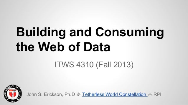 Building and Consuming the Web of Data ITWS 4310 (Fall 2013)  John S. Erickson, Ph.D ❇ Tetherless World Constellation ❇ RP...