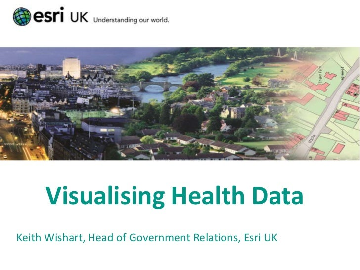 Visualising Health DataKeith Wishart, Head of Government Relations, Esri UK