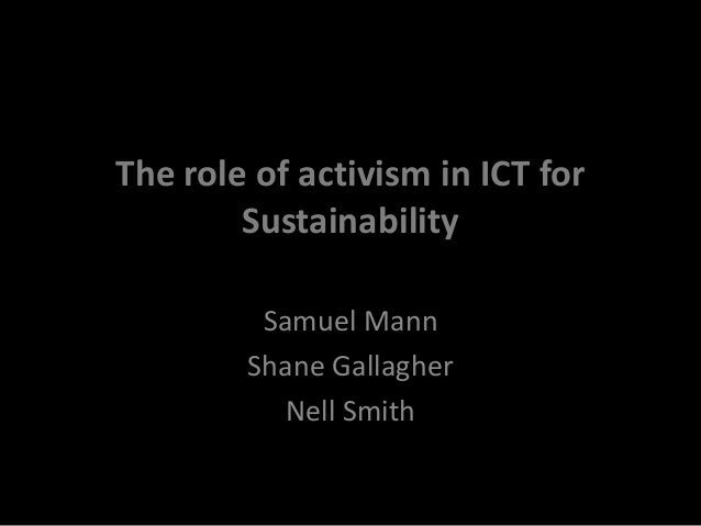 The role of activism in ICT for  Sustainability  Samuel Mann  Shane Gallagher  Nell Smith