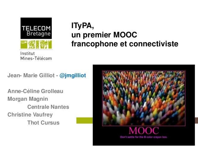Institut Mines-TélécomITyPA,un premier MOOCfrancophone et connectivisteJean- Marie Gilliot - @jmgilliotAnne-Céline Grollea...
