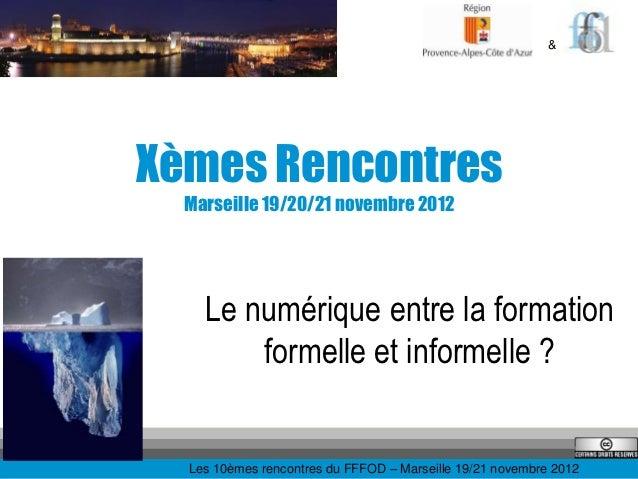 &Xèmes Rencontres  Marseille 19/20/21 novembre 2012    Le numérique entre la formation        formelle et informelle ?  Le...