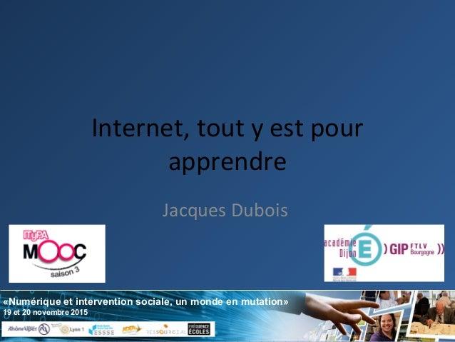 «Numérique et intervention sociale, un monde en mutation» 19 et 20 novembre 2015 Internet, tout y est pour apprendre Jacqu...
