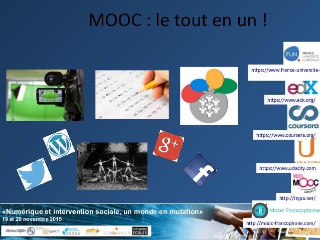 «Numérique et intervention sociale, un monde en mutation» 19 et 20 novembre 2015 MOOC : le tout en un ! https://www.course...