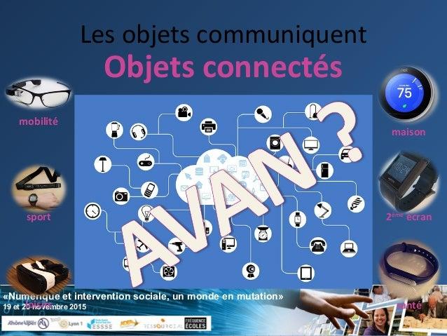«Numérique et intervention sociale, un monde en mutation» 19 et 20 novembre 2015 Les objets communiquent maison 2ème écran...