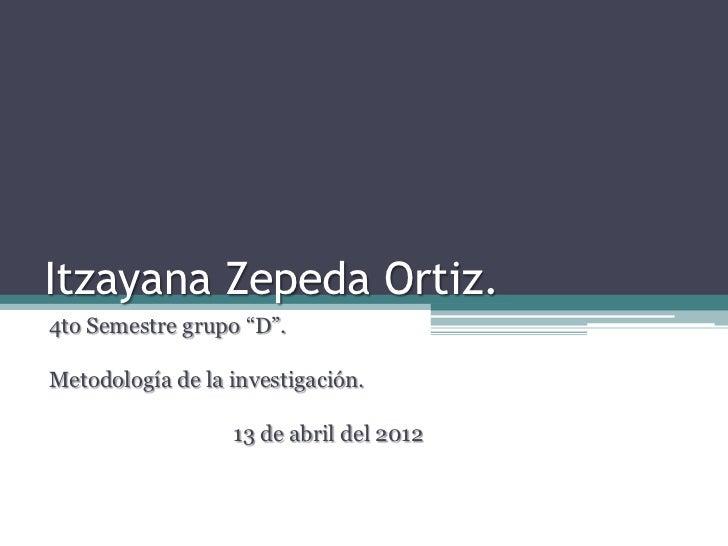 """Itzayana Zepeda Ortiz.4to Semestre grupo """"D"""".Metodología de la investigación.                  13 de abril del 2012"""