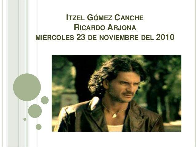 ITZEL GÓMEZ CANCHE RICARDO ARJONA MIÉRCOLES 23 DE NOVIEMBRE DEL 2010
