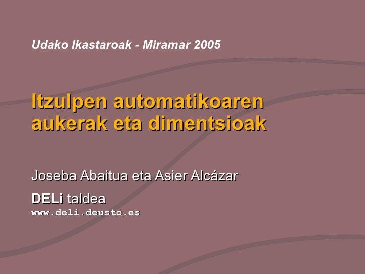 Itzulpen automatikoaren aukerak eta dimentsioak Joseba Abaitua eta Asier Alcázar DELi  taldea  www.deli.deusto.es Udako Ik...