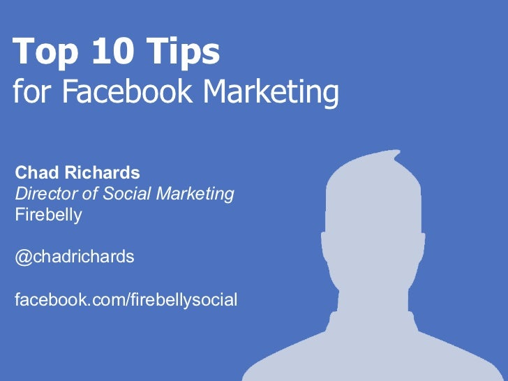 Top 10 Tipsfor Facebook MarketingChad RichardsDirector of Social MarketingFirebelly@chadrichardsfacebook.com/firebellysocial