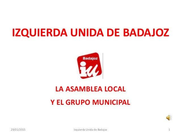 IZQUIERDA UNIDA DE BADAJOZ LA ASAMBLEA LOCAL Y EL GRUPO MUNICIPAL Izquierda Unida de Badajoz29/01/2015 1