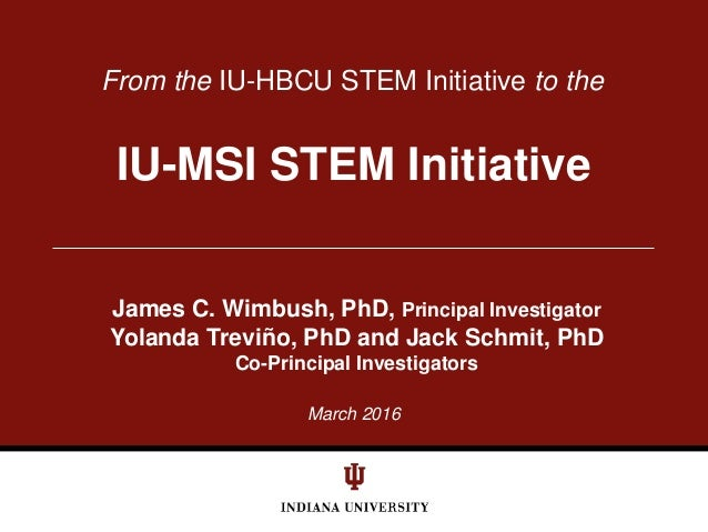 March 2016 From the IU-HBCU STEM Initiative to the IU-MSI STEM Initiative James C. Wimbush, PhD, Principal Investigator Yo...