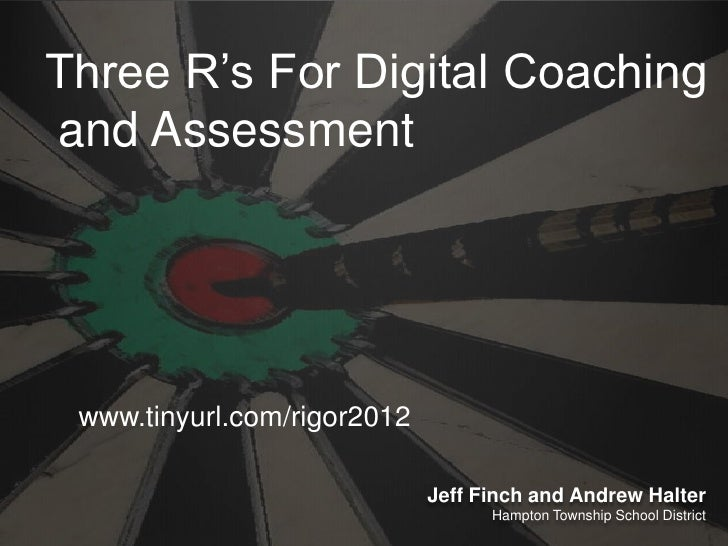 Three R's For Digital Coachingand Assessment www.tinyurl.com/rigor2012                             Jeff Finch and Andrew H...