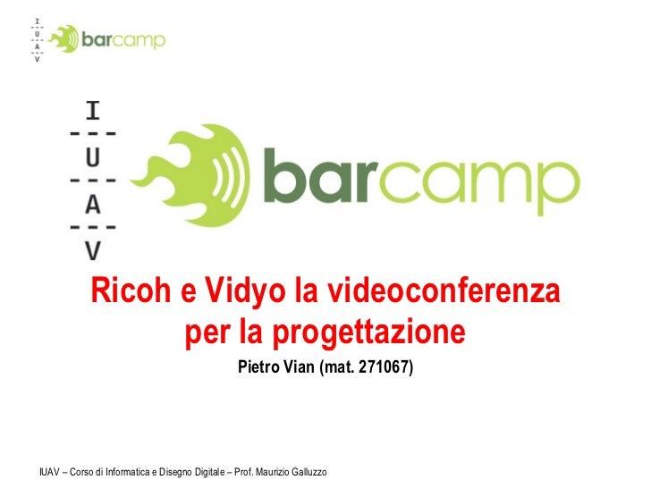 Ricoh e Vidyo la videoconferenza per la progettazione Pietro Vian (mat. 271067) IUAV – Corso di Informatica e Disegno Digi...