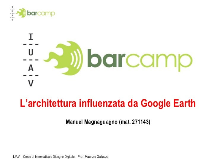L'architettura influenzata da Google Earth Manuel Magnaguagno (mat. 271143) IUAV – Corso di Informatica e Disegno Digitale...