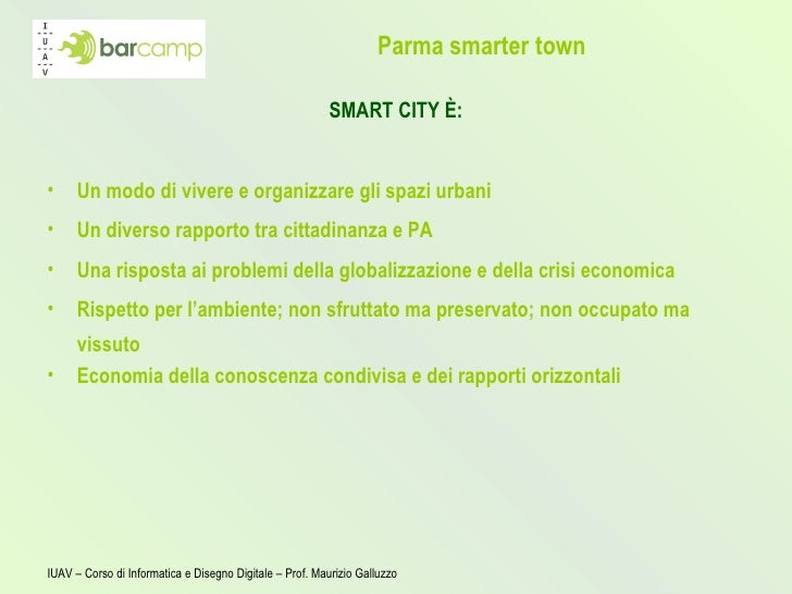 Parma smarter town <ul><li>SMART CITY È: </li></ul><ul><li>Un modo di vivere e organizzare gli spazi urbani </li></ul><ul>...