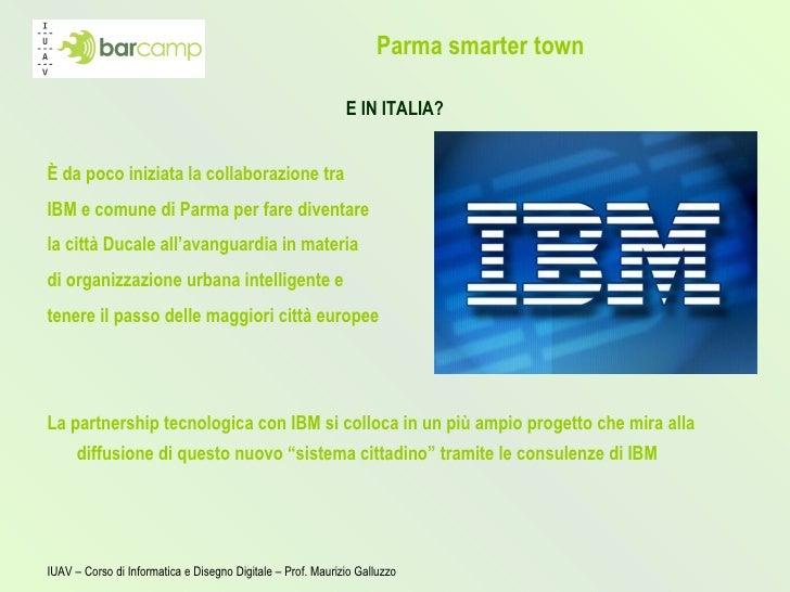 Parma smarter town <ul><li>E IN ITALIA? </li></ul><ul><li>È da poco iniziata la  collaborazione  tra </li></ul><ul><li>IBM...