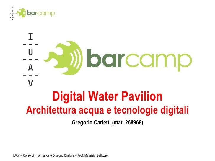 Digital Water Pavilion Architettura acqua e tecnologie digitali Gregorio Carletti (mat. 268968) IUAV – Corso di Informatic...