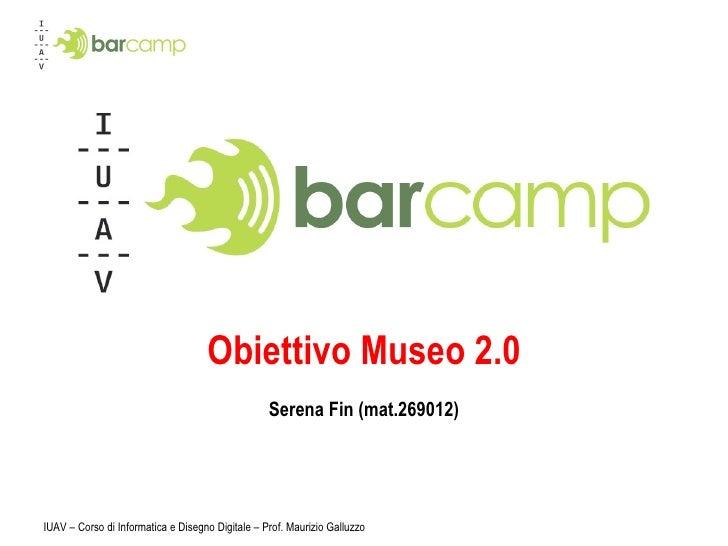 Obiettivo Museo 2.0 Serena Fin (mat.269012) IUAV – Corso di Informatica e Disegno Digitale – Prof. Maurizio Galluzzo