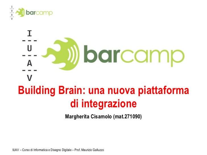 Building Brain: una nuova piattaforma di integrazione Margherita Cisamolo (mat.271090) IUAV – Corso di Informatica e Diseg...