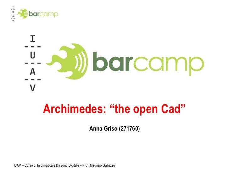 """Archimedes: """"the open Cad"""" Anna Griso (271760) IUAV – Corso di Informatica e Disegno Digitale – Prof. Maurizio Galluzzo"""