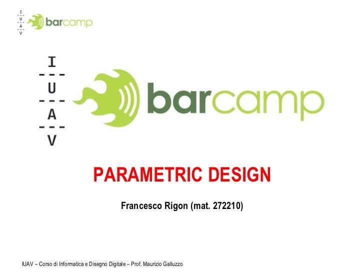 PARAMETRIC DESIGN Francesco Rigon (mat. 272210) IUAV – Corso di Informatica e Disegno Digitale – Prof. Maurizio Galluzzo