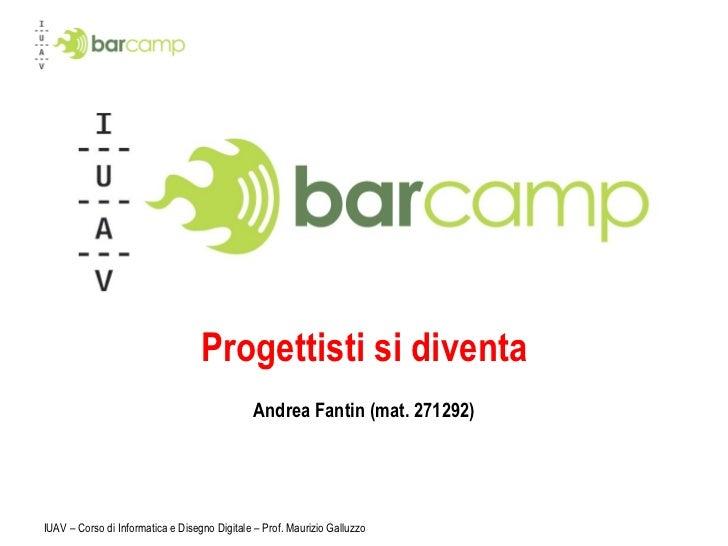 Progettisti si diventa Andrea Fantin (mat. 271292) IUAV – Corso di Informatica e Disegno Digitale – Prof. Maurizio Galluzzo