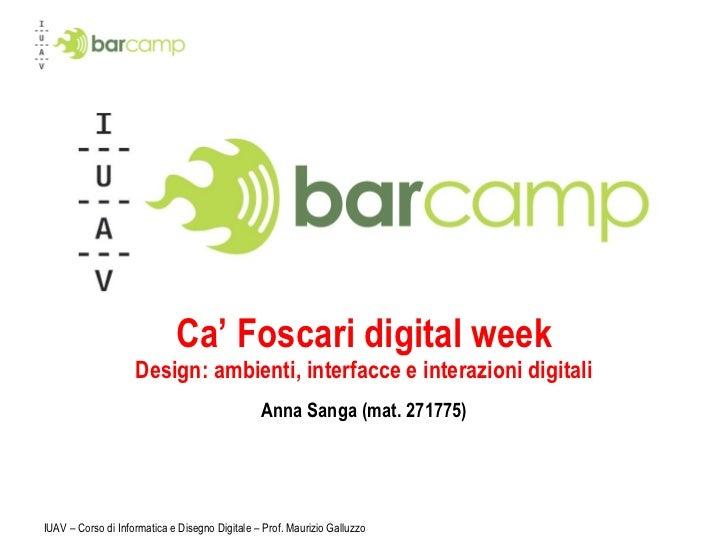 Ca' Foscari digital week Design: ambienti, interfacce e interazioni digitali Anna Sanga (mat. 271775) IUAV – Corso di Info...