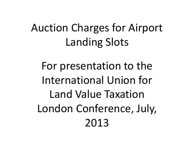 Auction Charges for Airport Landing Slots For presentation to the International Union for Land Value Taxation London Confe...