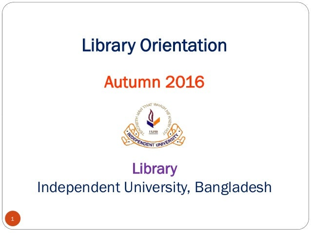 Library Orientation Autumn 2016 1 Library Independent University, Bangladesh