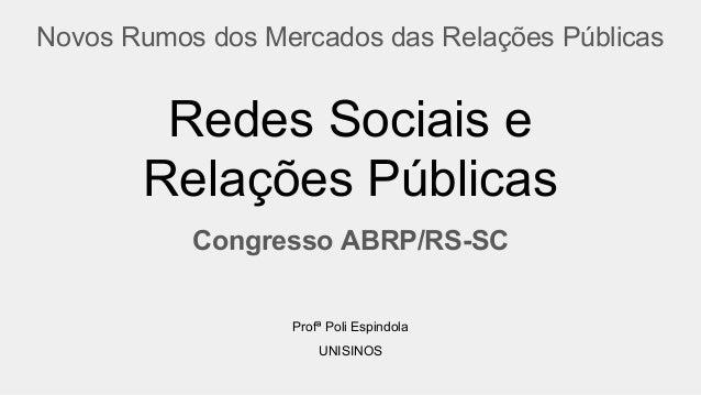 Redes Sociais e Relações Públicas Congresso ABRP/RS-SC Novos Rumos dos Mercados das Relações Públicas Profª Poli Espindola...