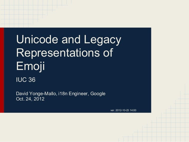 Unicode and Legacy Representations of Emoji IUC 36 David Yonge-Mallo, i18n Engineer, Google Oct. 24, 2012 ver. 2012-10-23 ...