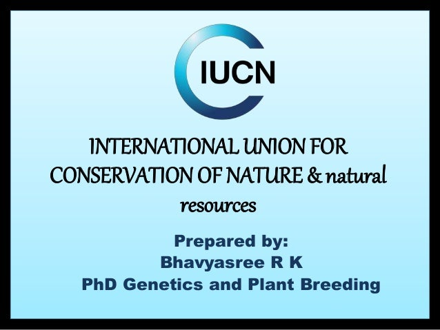 INTERNATIONAL UNION FOR CONSERVATION OF NATURE & natural resources Prepared by: Bhavyasree R K PhD Genetics and Plant Bree...