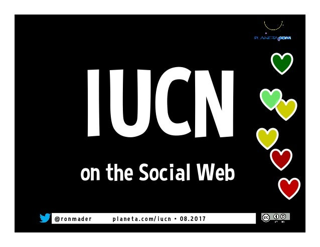 @ r o n m a d e r p l a n e t a . c o m / i u c n • 0 8 . 2 0 1 7 IUCNon the Social Web