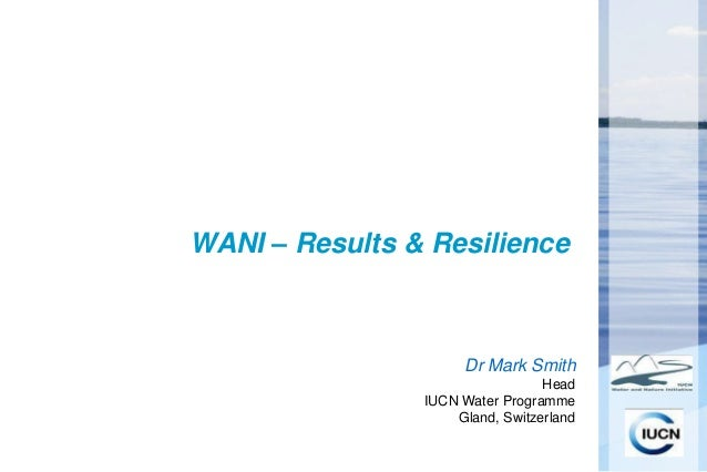 WANI – Results & Resilience                     Dr Mark Smith                                 Head                IUCN Wat...