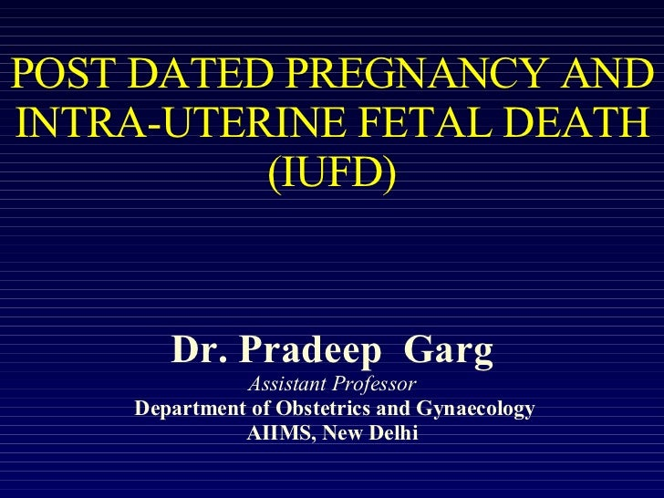 POST DATED PREGNANCY AND INTRA-UTERINE FETAL DEATH (IUFD) Dr. Pradeep  Garg Assistant Professor  Department of Obstetrics ...