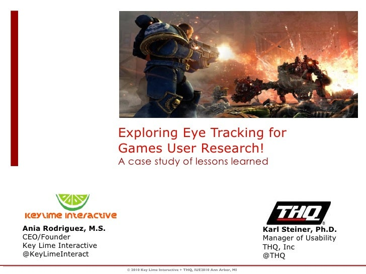 Exploring Eye Tracking for Games User Research!  A case study of lessons learned Ania Rodriguez, M.S. CEO/Founder Key Lime...