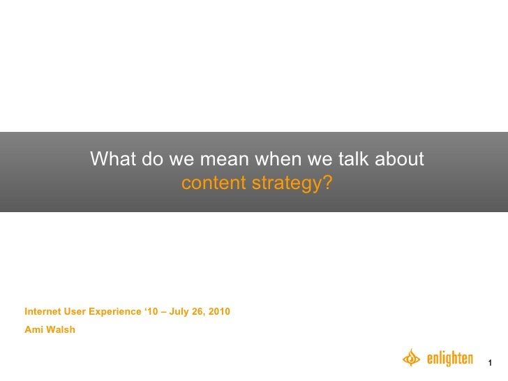 What do we mean when we talk about  content strategy? Internet User Experience '10 – July 26, 2010 Ami Walsh