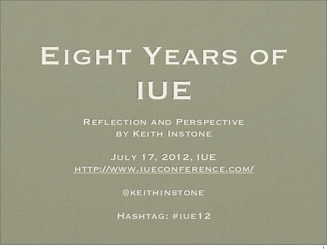 Eight Years of     IUE  Reflection and Perspective       by Keith Instone        July 17, 2012, IUE http://www.iueconferen...