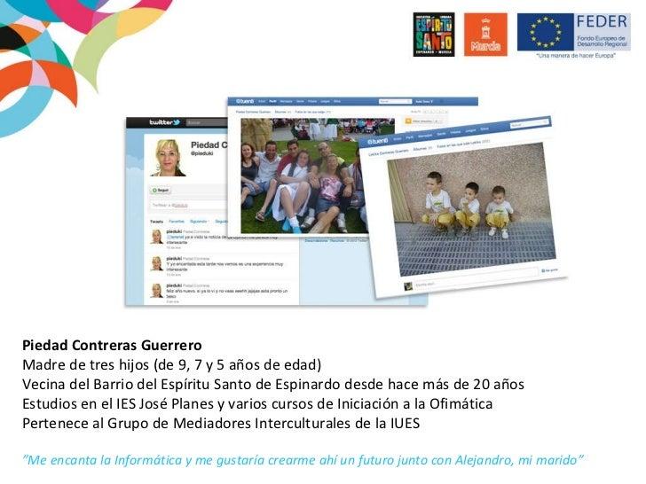 Piedad Contreras Guerrero Madre de tres hijos (de 9, 7 y 5 años de edad) Vecina del Barrio del Espíritu Santo de Espinardo...
