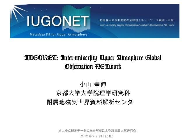 IUGONET: Inter-university Upper Atmophere Global Observation NETwork 小山 幸伸 京都大学大学院理学研究科 附属地磁気世界資料解析センター  地上多点観測データの総合解析による...