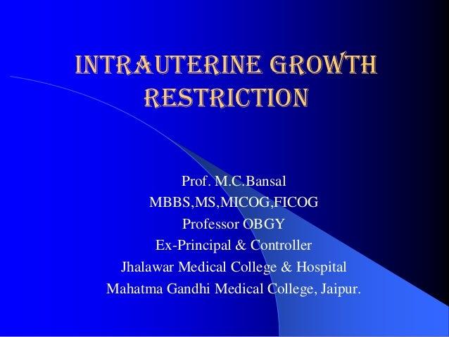 Intrauterine Growth     Restriction           Prof. M.C.Bansal       MBBS,MS,MICOG,FICOG           Professor OBGY       Ex...