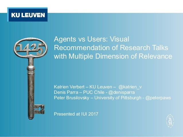 Agents vs Users: Visual Recommendation of Research Talks with Multiple Dimension of Relevance Katrien Verbert – KU Leuven ...