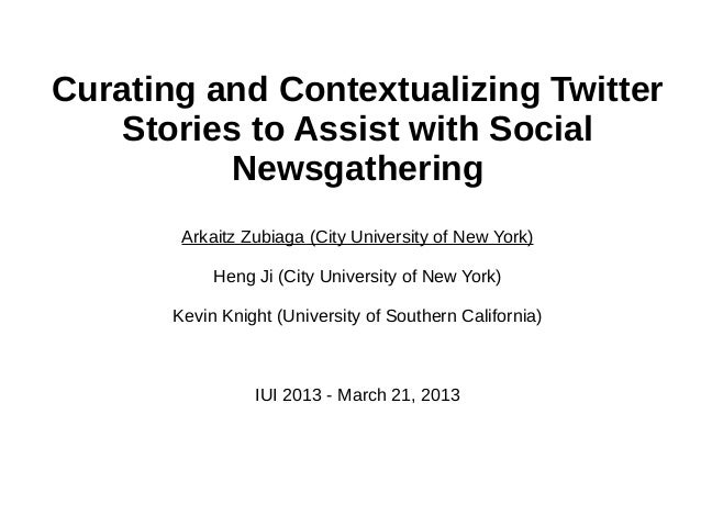 Curating and Contextualizing Twitter Stories to Assist with Social Newsgathering Arkaitz Zubiaga (City University of New Y...