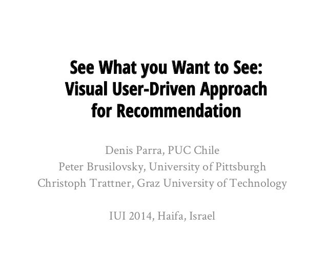 See What you Want to See: Visual User-Driven Approach for Recommendation Denis Parra, PUC Chile Peter Brusilovsky, Univers...