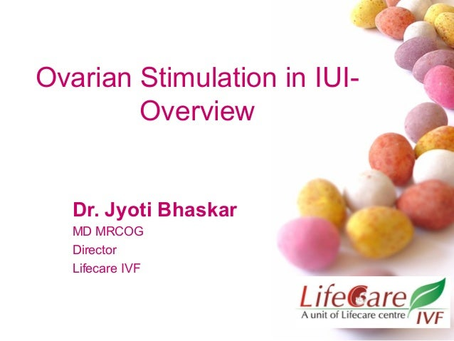Ovarian Stimulation in IUIOverview  Dr. Jyoti Bhaskar MD MRCOG Director Lifecare IVF