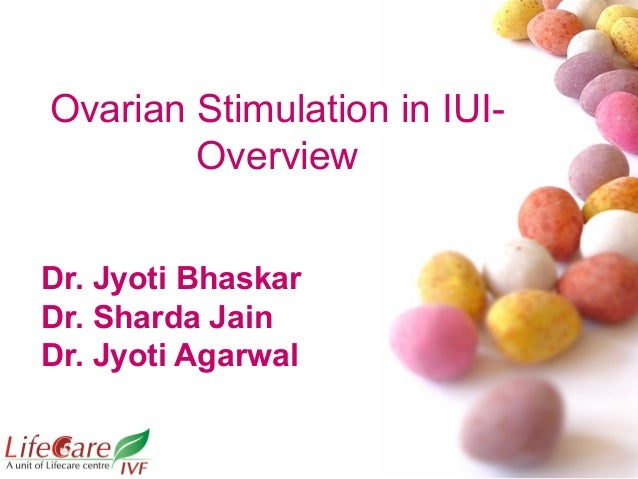 Ovarian Stimulation in IUI- Overview Dr. Jyoti Bhaskar Dr. Sharda Jain Dr. Jyoti Agarwal