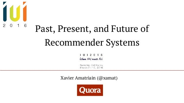 Past, Present, and Future of Recommender Systems Xavier Amatriain (@xamat)