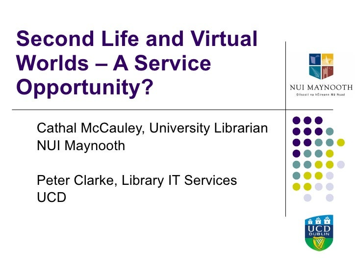 Second Life and Virtual Worlds – A Service Opportunity?  Cathal McCauley, University Librarian NUI Maynooth Peter Clarke, ...