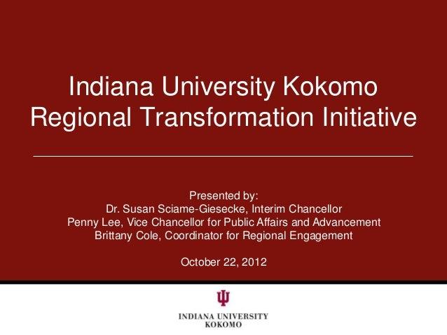 Indiana University KokomoRegional Transformation Initiative                          Presented by:          Dr. Susan Scia...