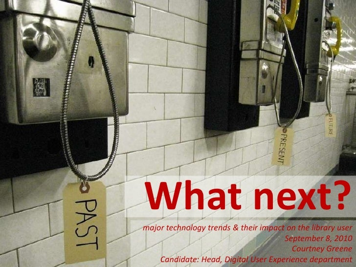 What next?<br />major technology trends & their impact on the library user<br />September 8, 2010<br />Courtney Greene <br...