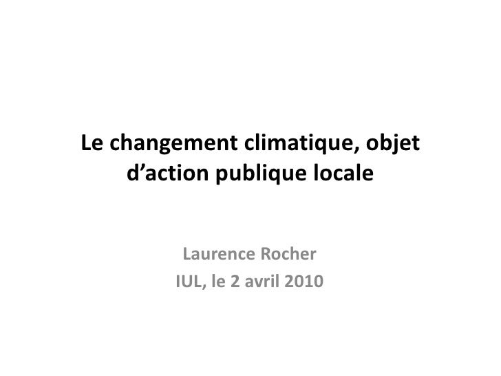 Le changement climatique, objet d'action publique locale <br />Laurence Rocher<br />IUL, le 2 avril 2010<br />